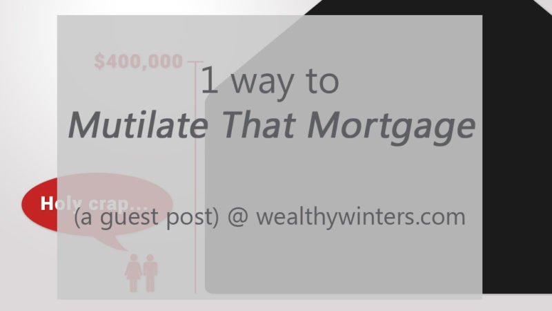 Wealthy Winters Guest Post – 1 Way To Mutilate That Mortgage